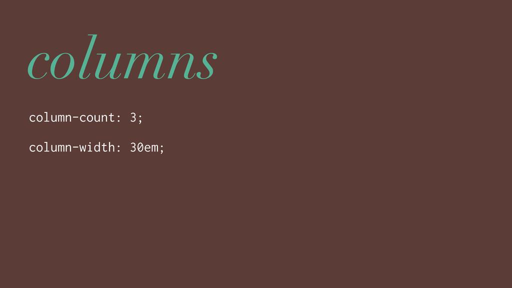 columns column-count: 3; column-width: 30em;