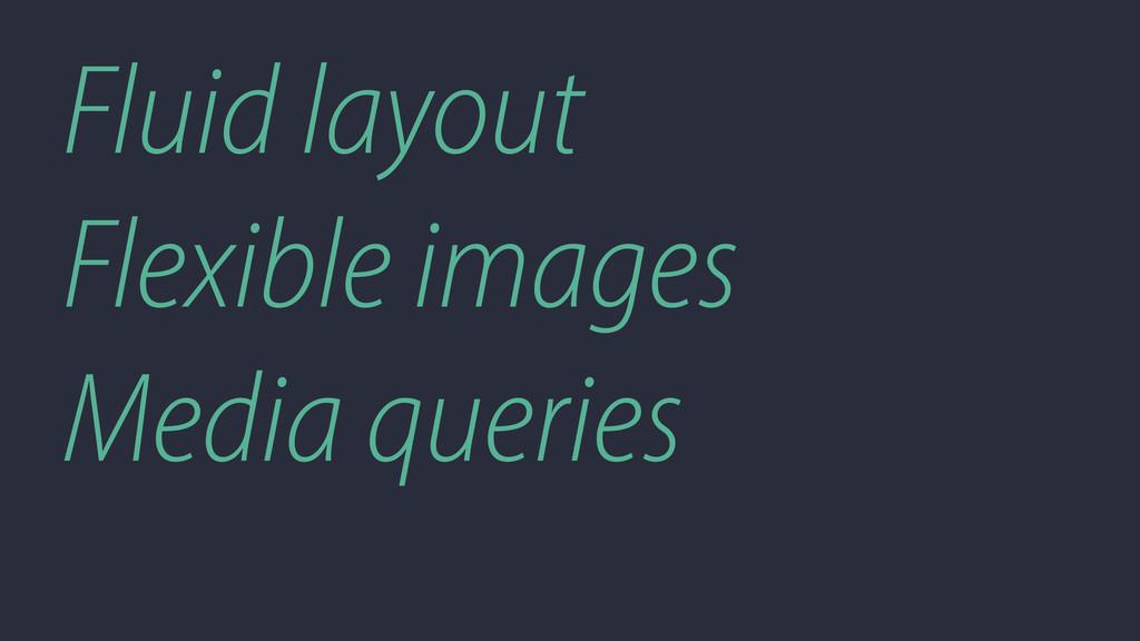 Fluid layout Flexible images Media queries
