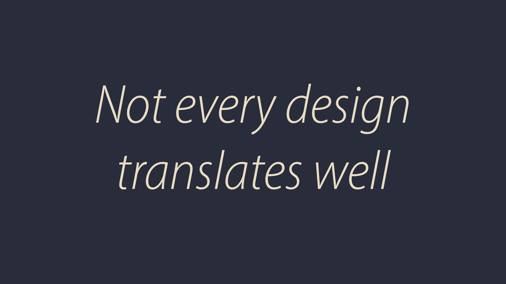 Not every design translates well