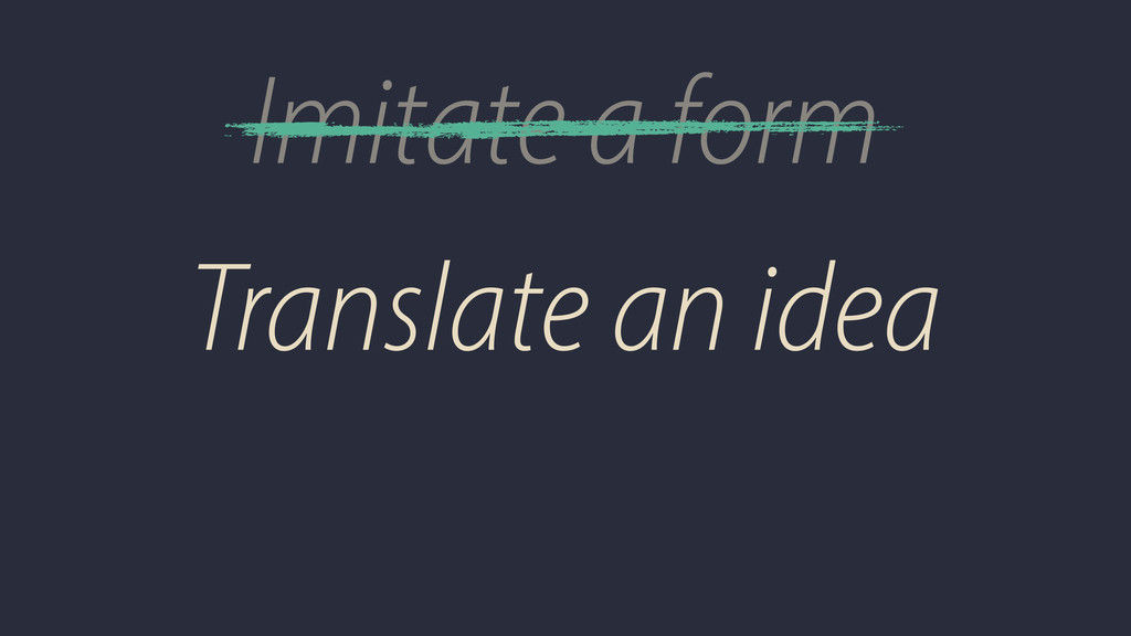 Imitate a form Translate an idea