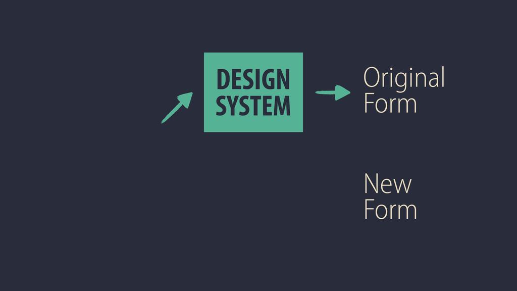 DESIGN SYSTEM Original Form New Form