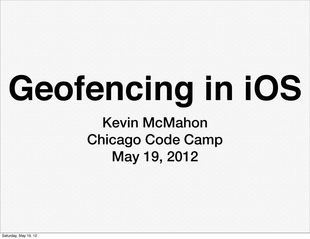 Geofencing in iOS Kevin McMahon Chicago Code Ca...