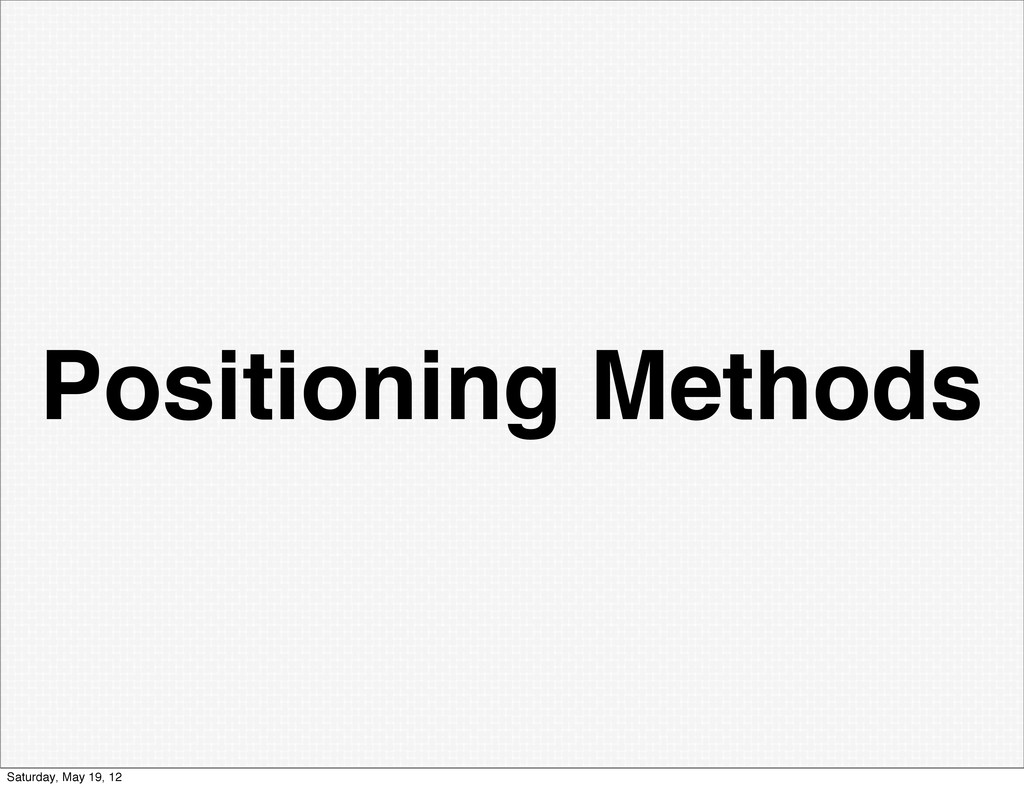 Positioning Methods Saturday, May 19, 12