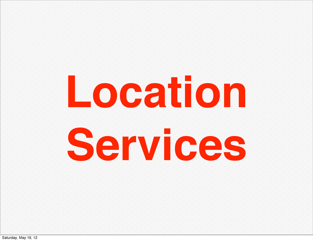 Location Services Saturday, May 19, 12