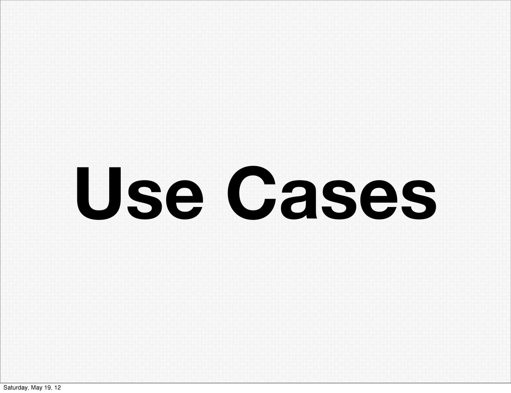 Use Cases Saturday, May 19, 12