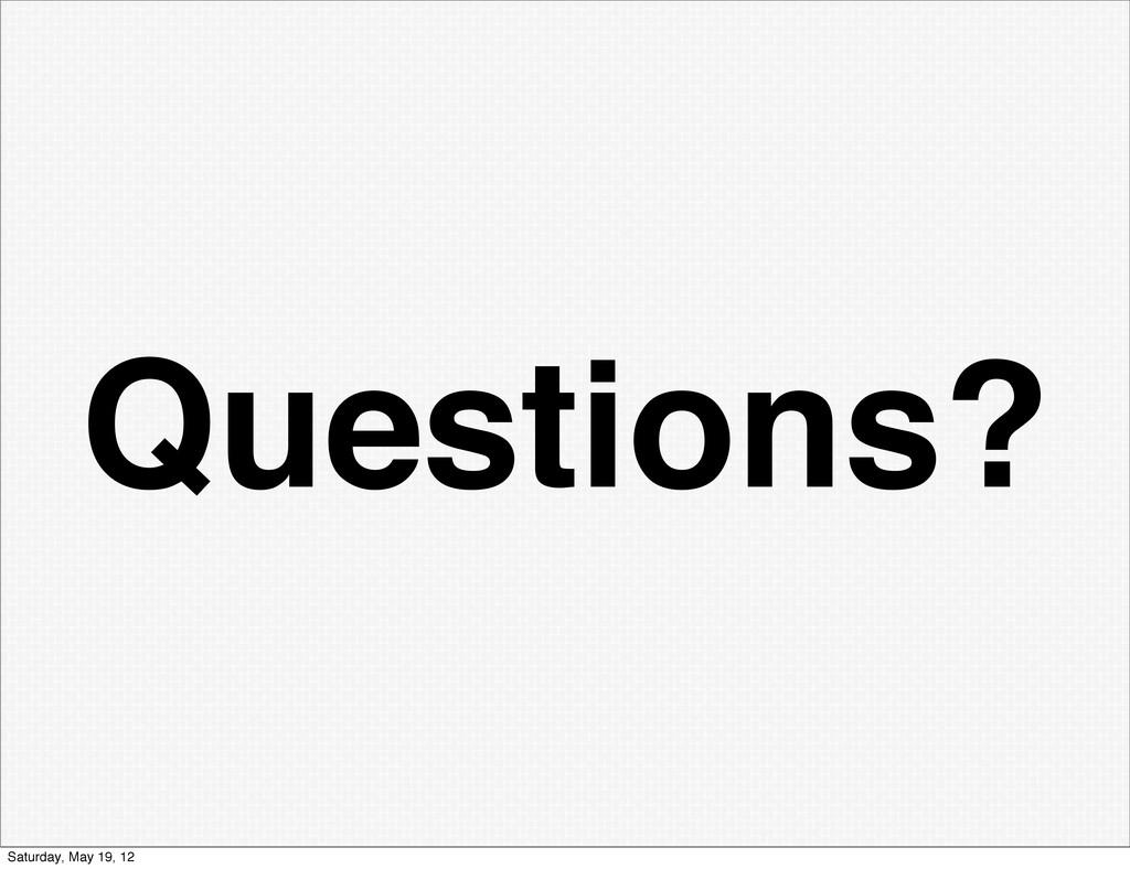 Questions? Saturday, May 19, 12