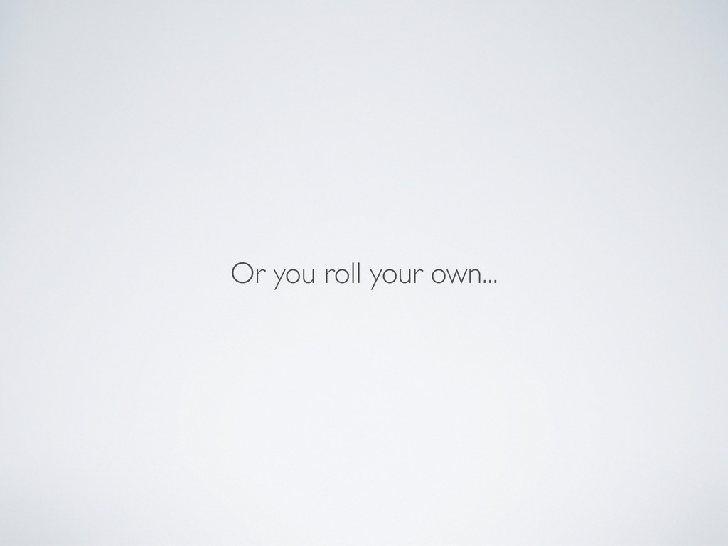 Or you roll your own...