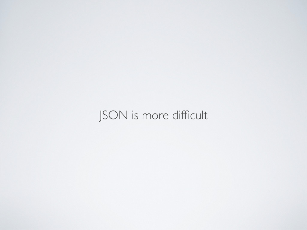 JSON is more difficult