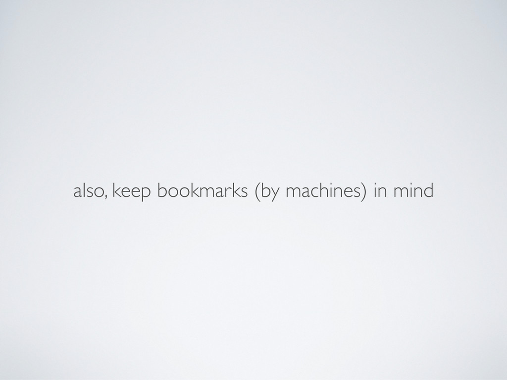 also, keep bookmarks (by machines) in mind