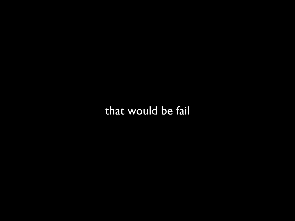 that would be fail