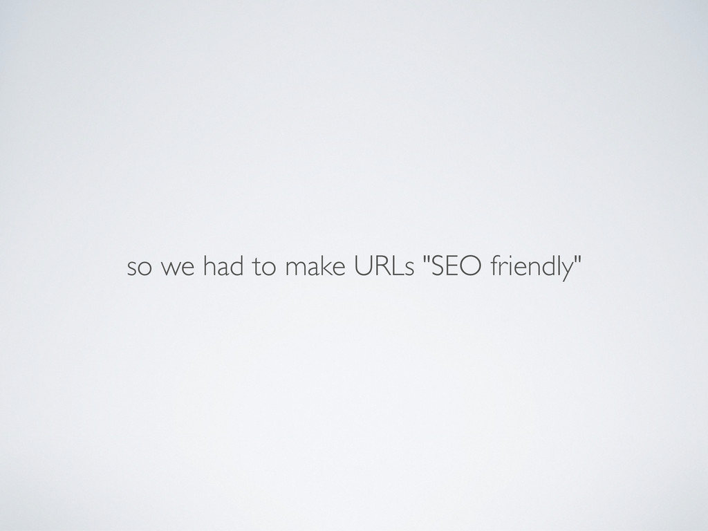 "so we had to make URLs ""SEO friendly"""