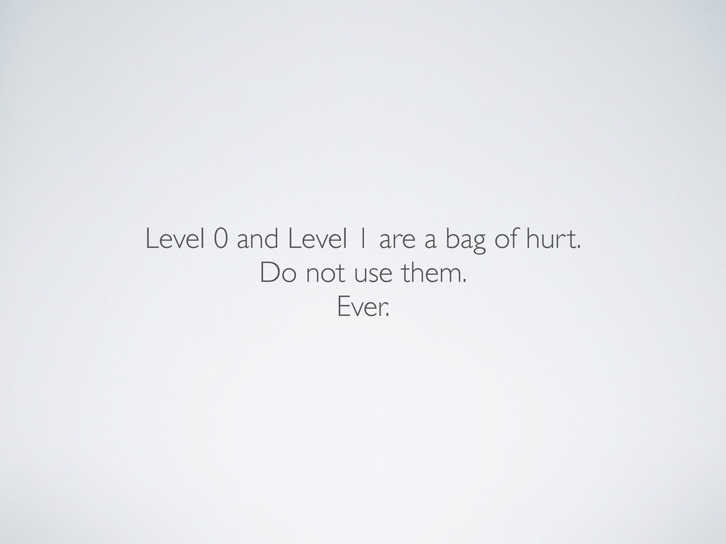 Level 0 and Level 1 are a bag of hurt. Do not u...