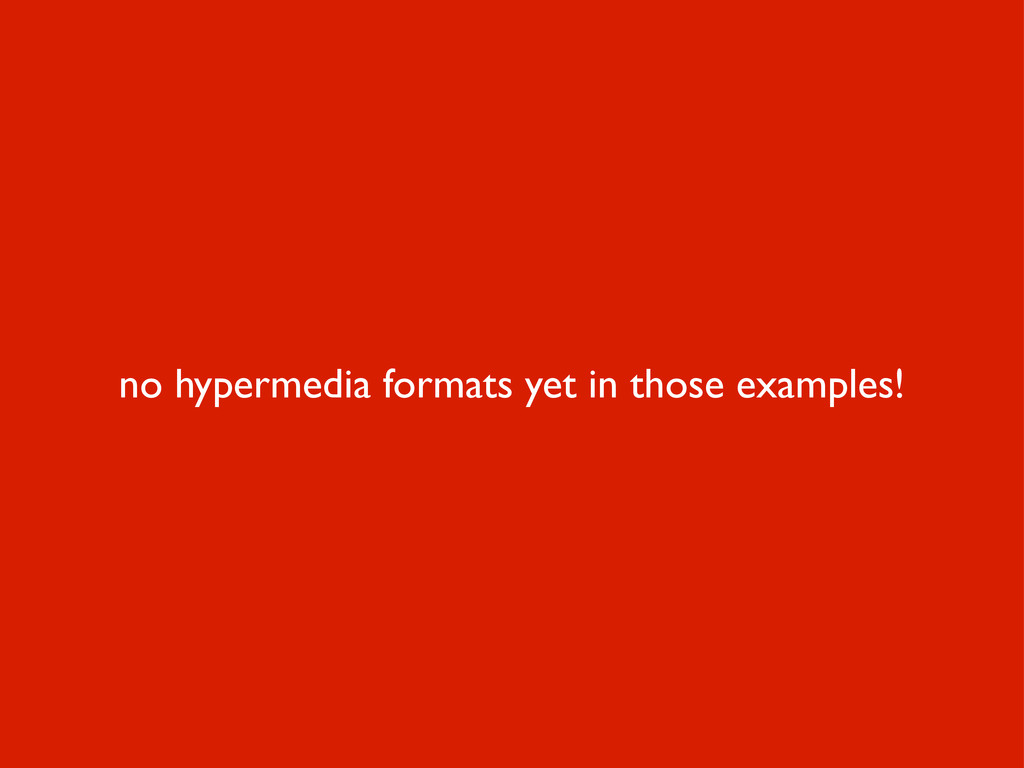 no hypermedia formats yet in those examples!