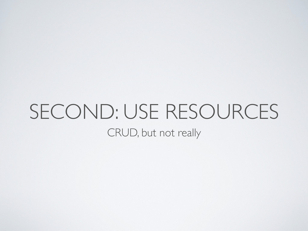 SECOND: USE RESOURCES CRUD, but not really