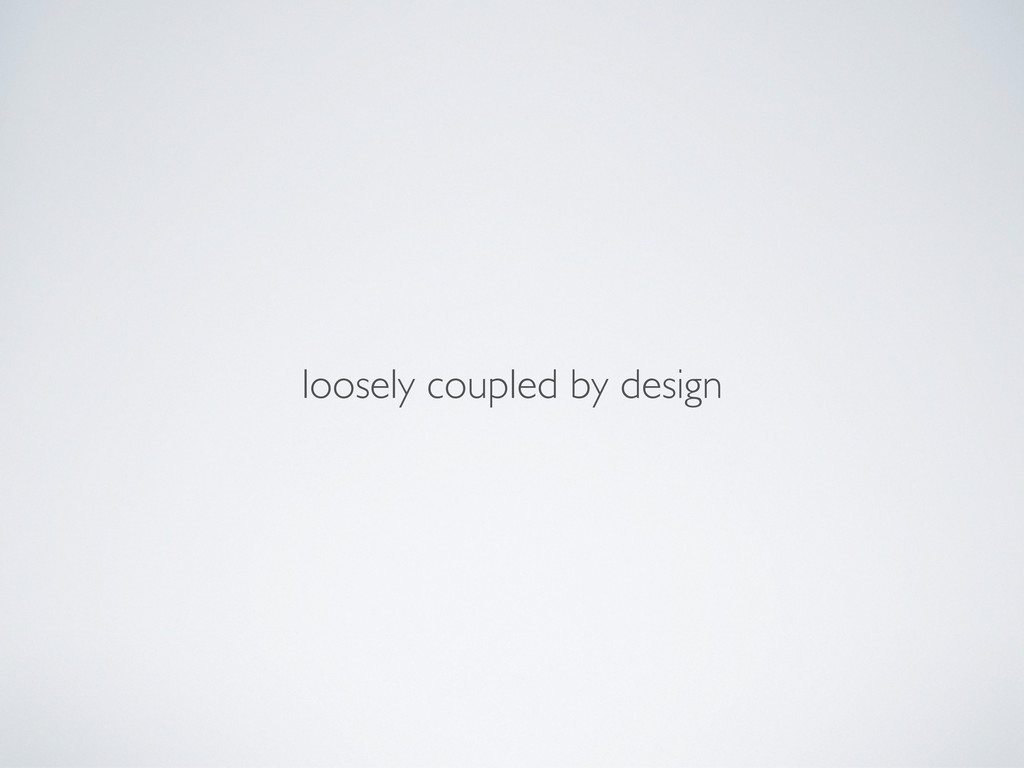 loosely coupled by design