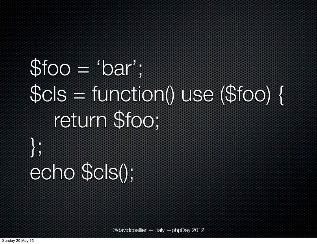 $foo = 'bar'; $cls = function() use ($foo) { re...