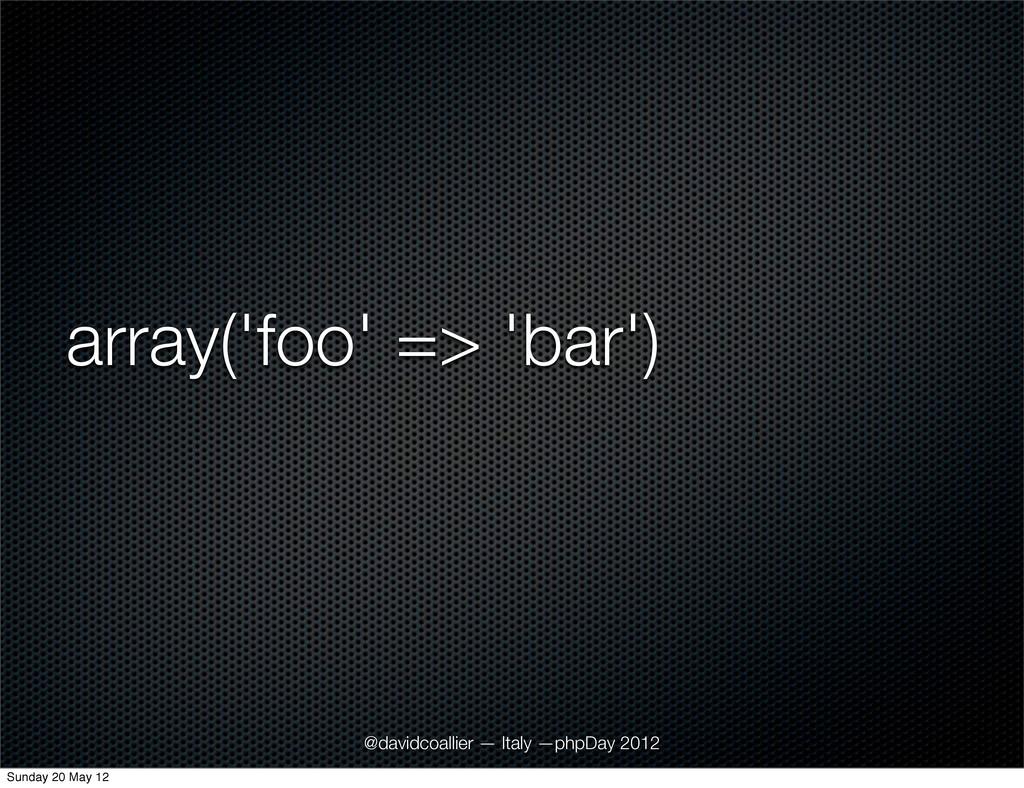 array('foo' => 'bar') @davidcoallier — Italy —p...