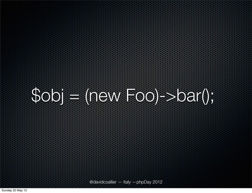 $obj = (new Foo)->bar(); @davidcoallier — Italy...