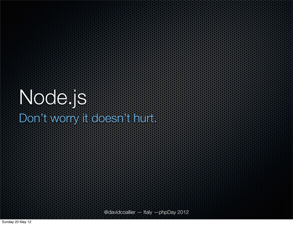 Node.js Don't worry it doesn't hurt. @davidcoal...
