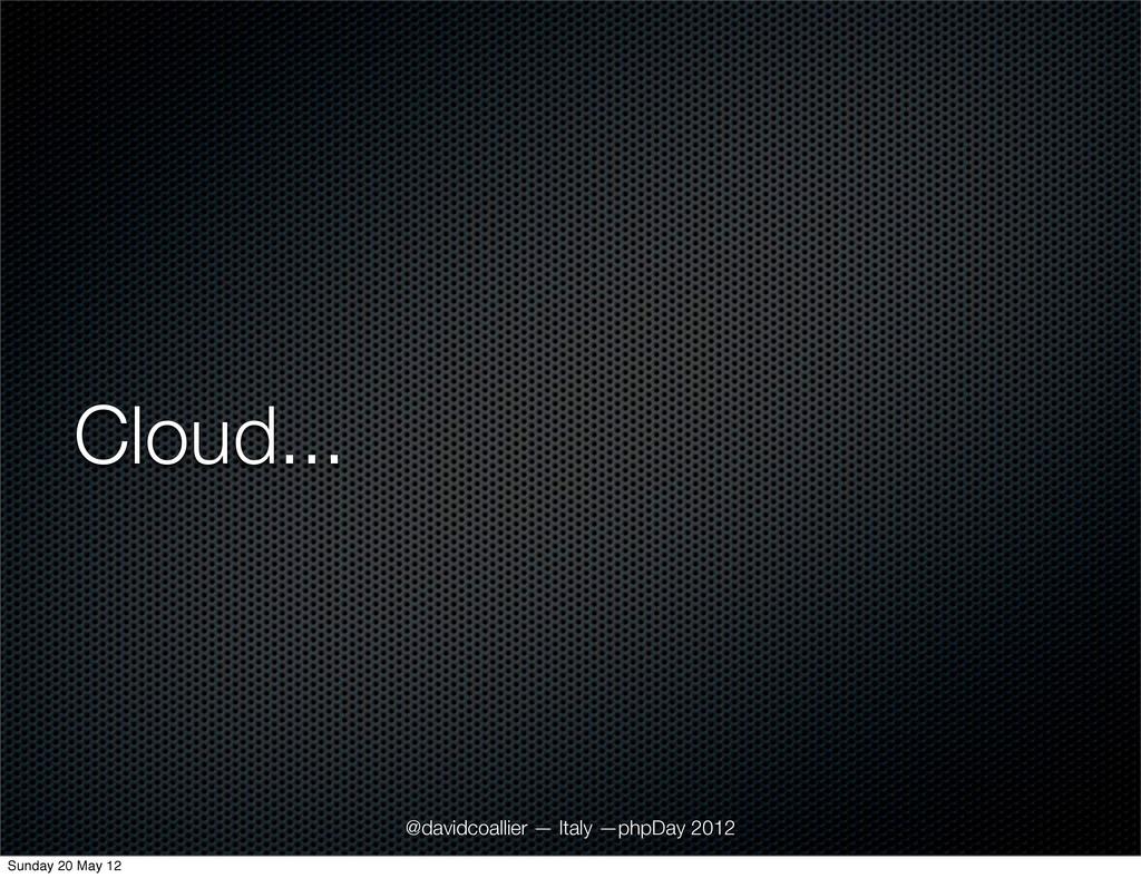 Cloud... @davidcoallier — Italy —phpDay 2012 Su...