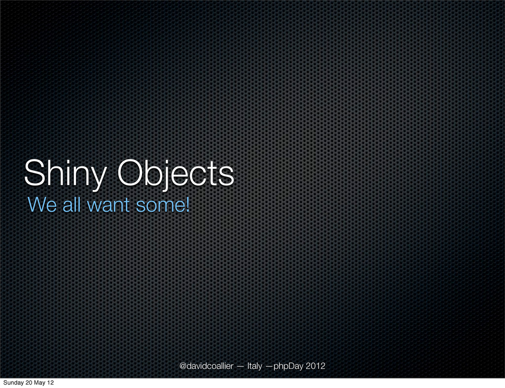 Shiny Objects We all want some! @davidcoallier ...