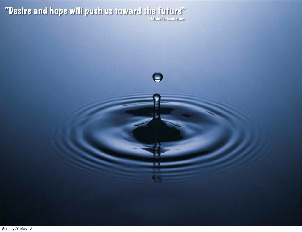 """Desire and hope will push us toward the future..."