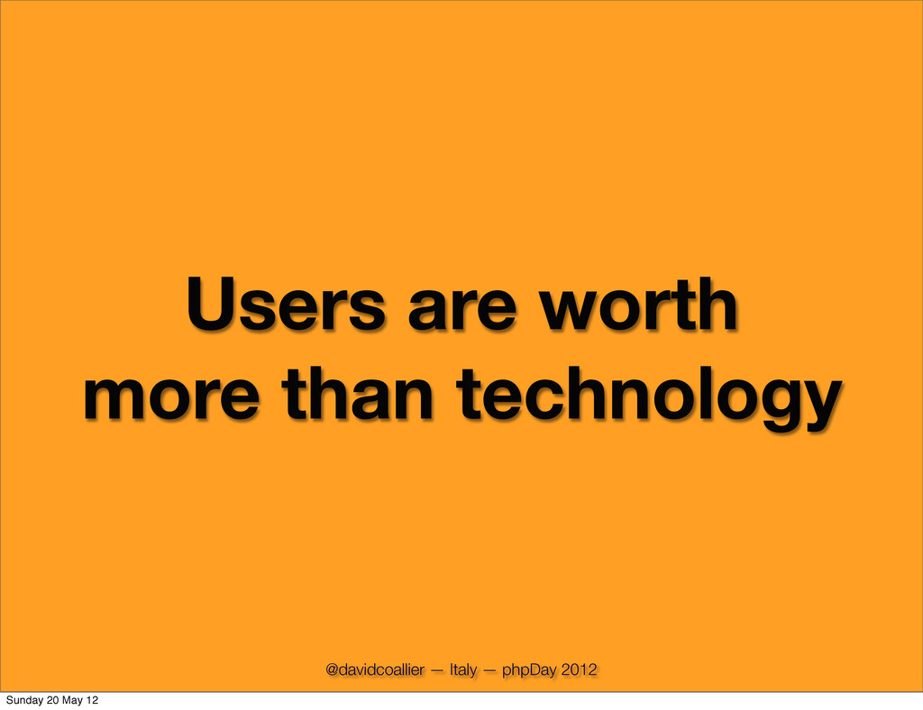 Users are worth more than technology @davidcoal...