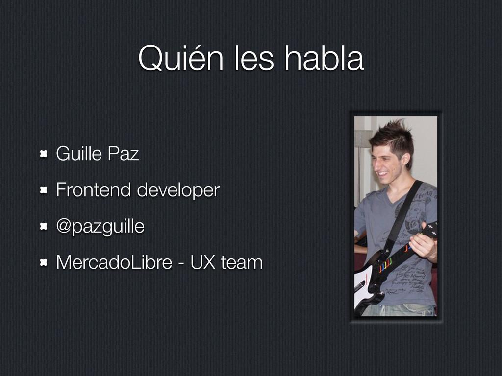 Quién les habla Guille Paz Frontend developer @...