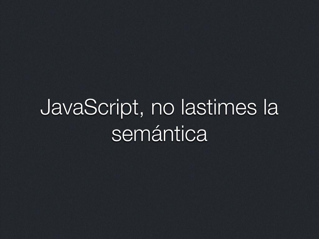 JavaScript, no lastimes la semántica