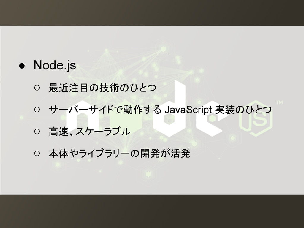 ● Node.js ○ 最近注目の技術のひとつ ○ サーバーサイドで動作する JavaScri...