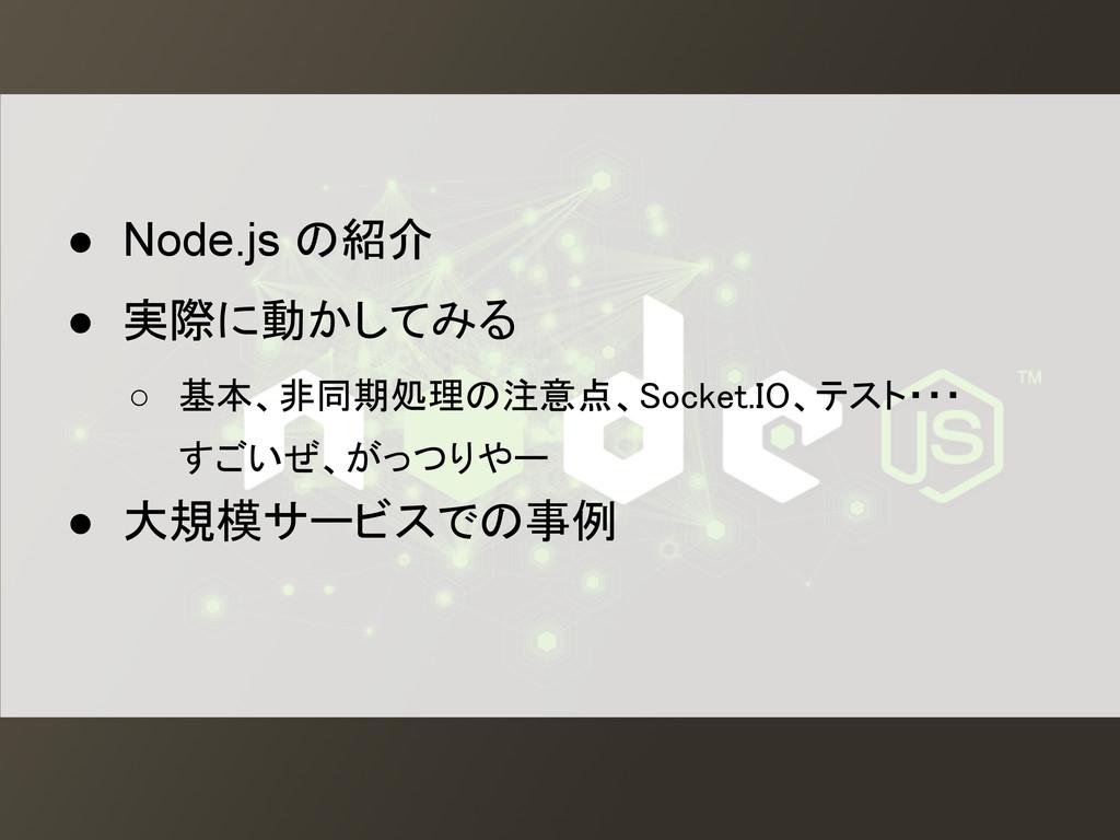 ● Node.js の紹介 ● 実際に動かしてみる ○ 基本、非同期処理の注意点、Socket...