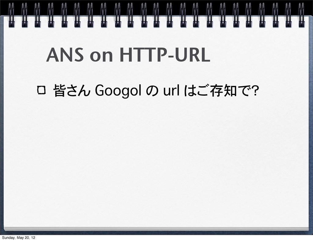 ANS on HTTP-URL 皆さん Googol の url はご存知で? Sunday,...