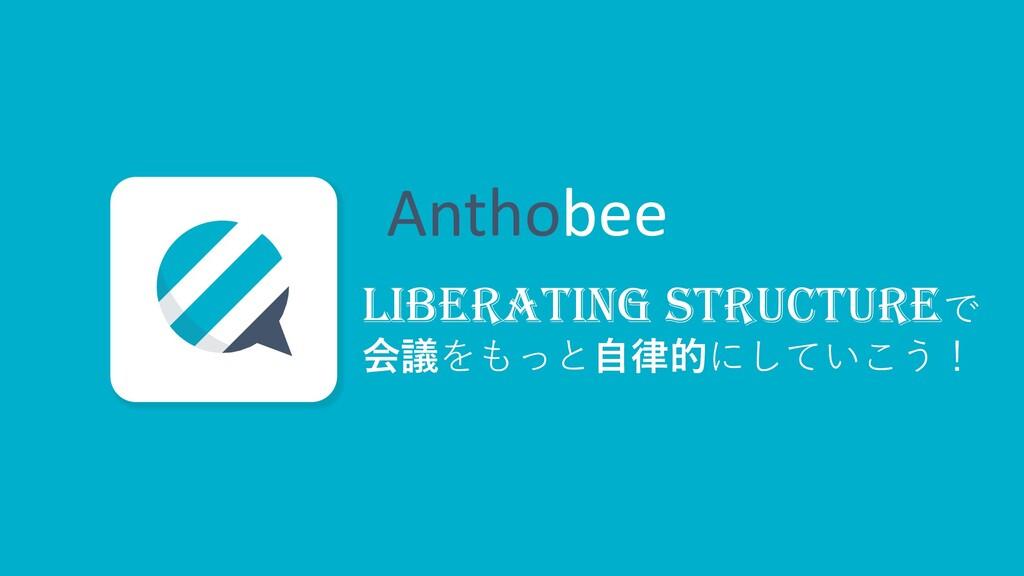 Anthobee LIBERATING STRUCTUREで 会議をもっと⾃律的にしていこう!