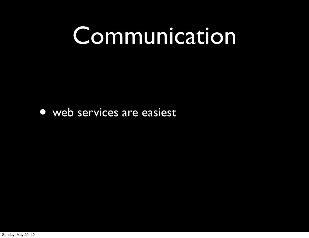 Communication • web services are easiest Sunday...