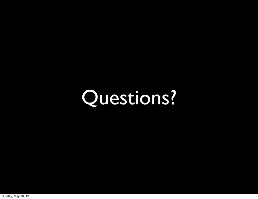 Questions? Sunday, May 20, 12
