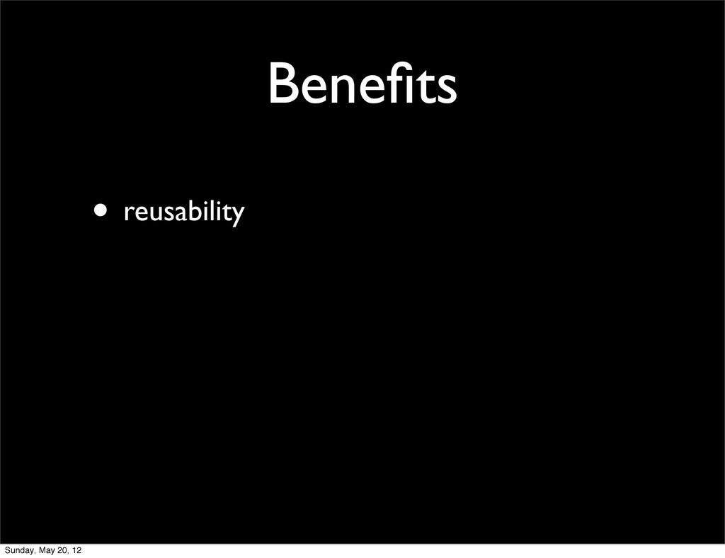 Benefits • reusability Sunday, May 20, 12