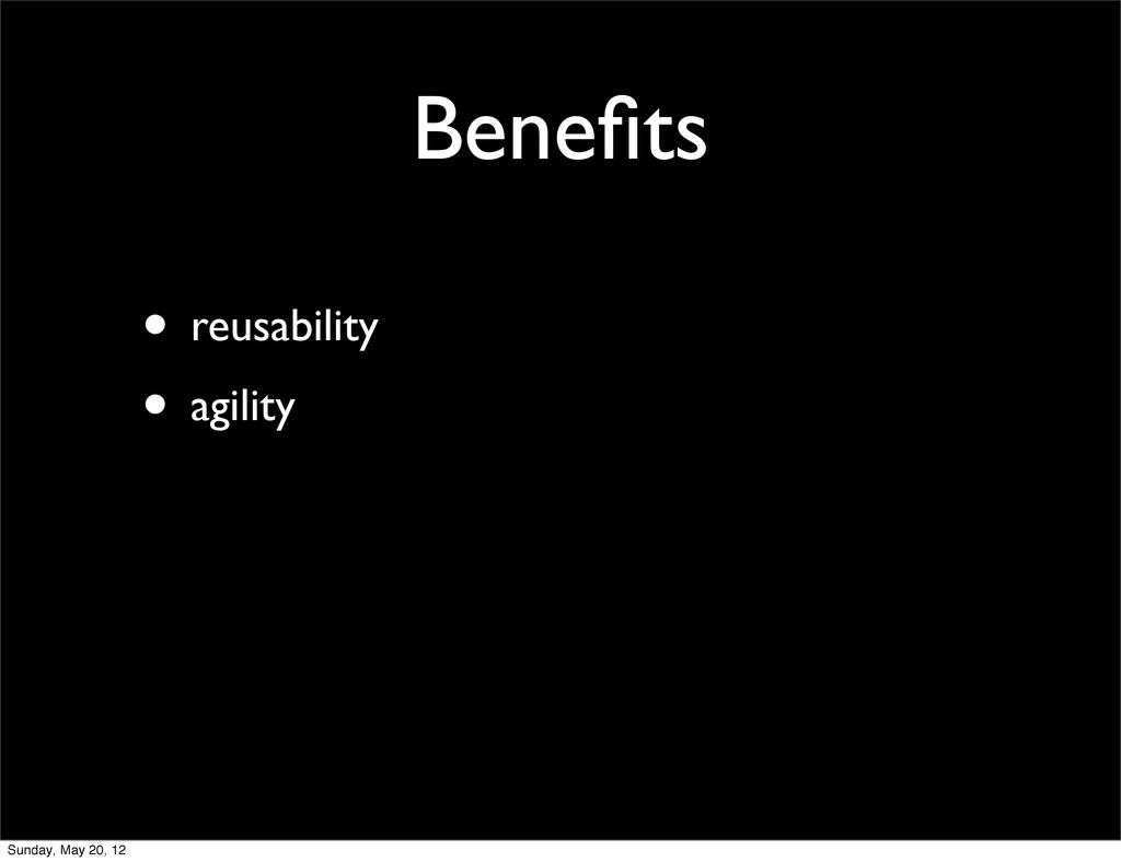 Benefits • reusability • agility Sunday, May 20,...