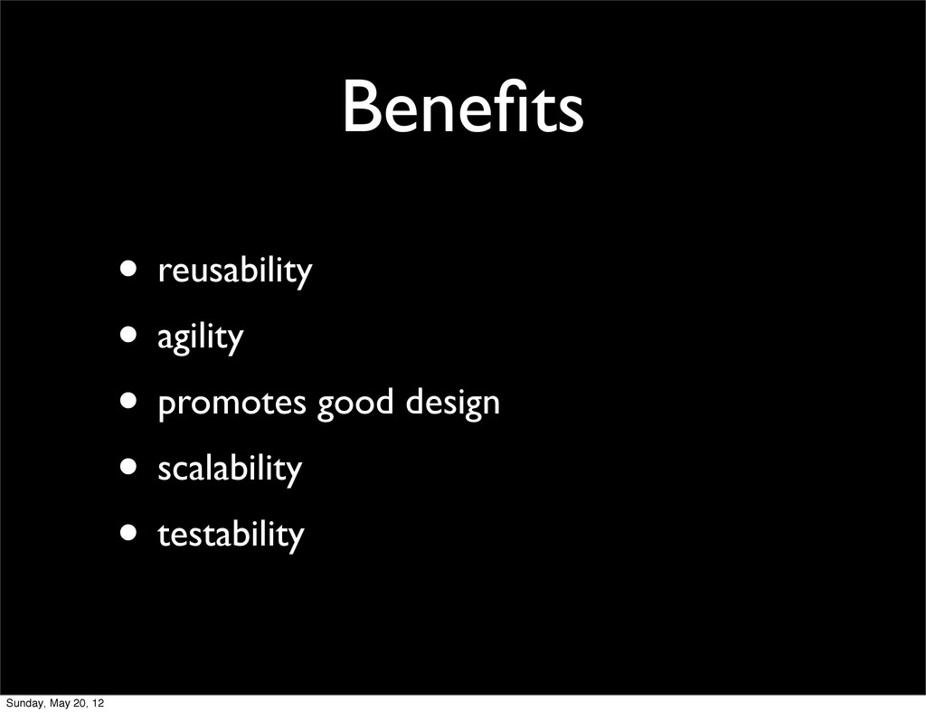 Benefits • reusability • agility • promotes good...