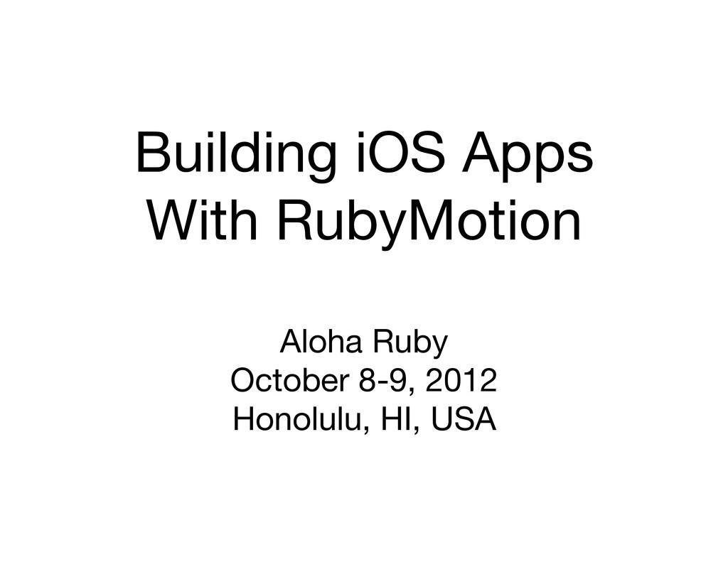Building iOS Apps With RubyMotion Aloha Ruby Oc...