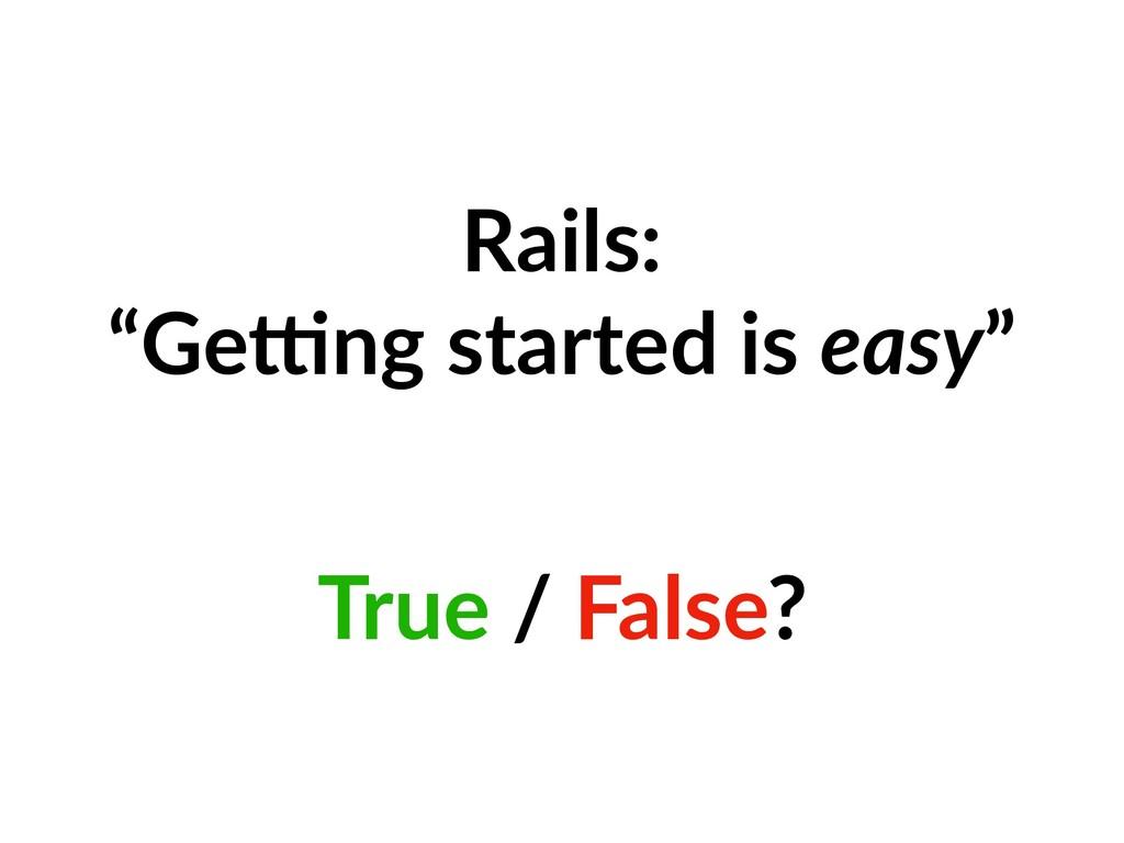 "Rails: ""Ge2ng started is easy"" True / False?"