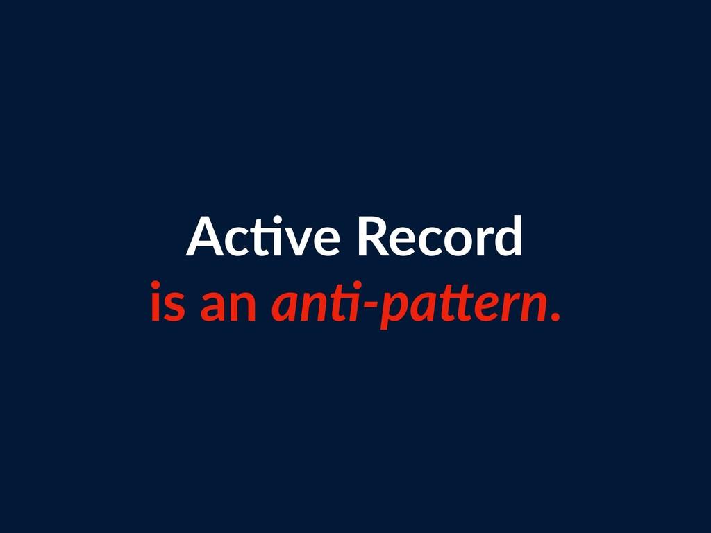 Ac=ve Record is an an+-paBern.