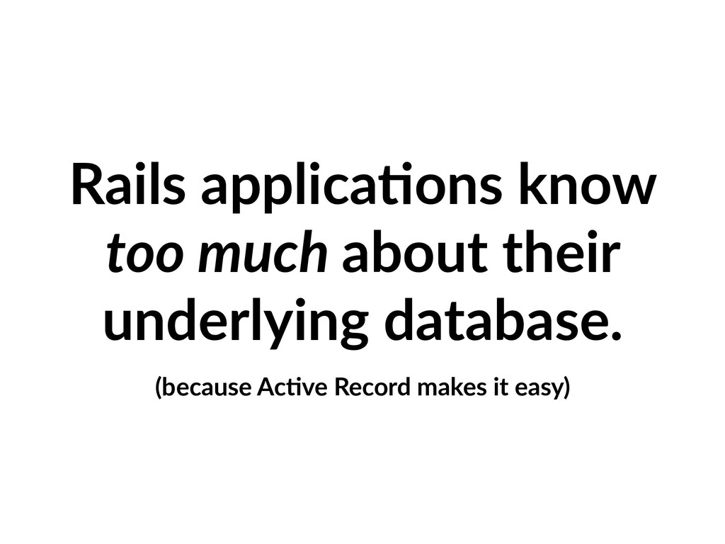 Rails applica=ons know too much about their und...
