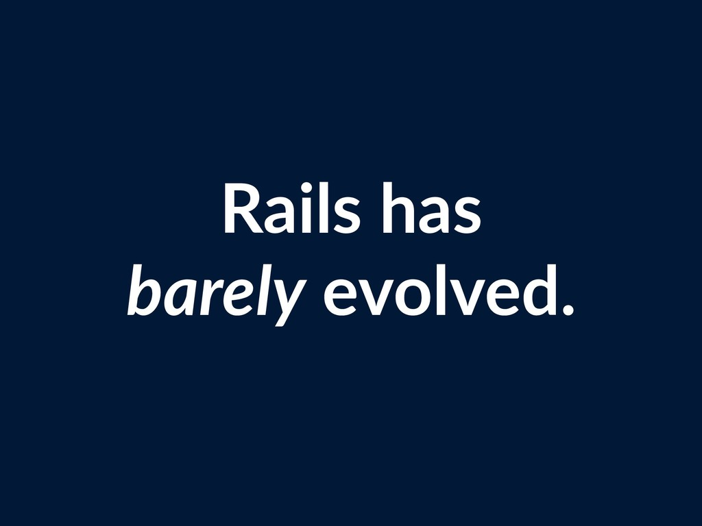 Rails has barely evolved.