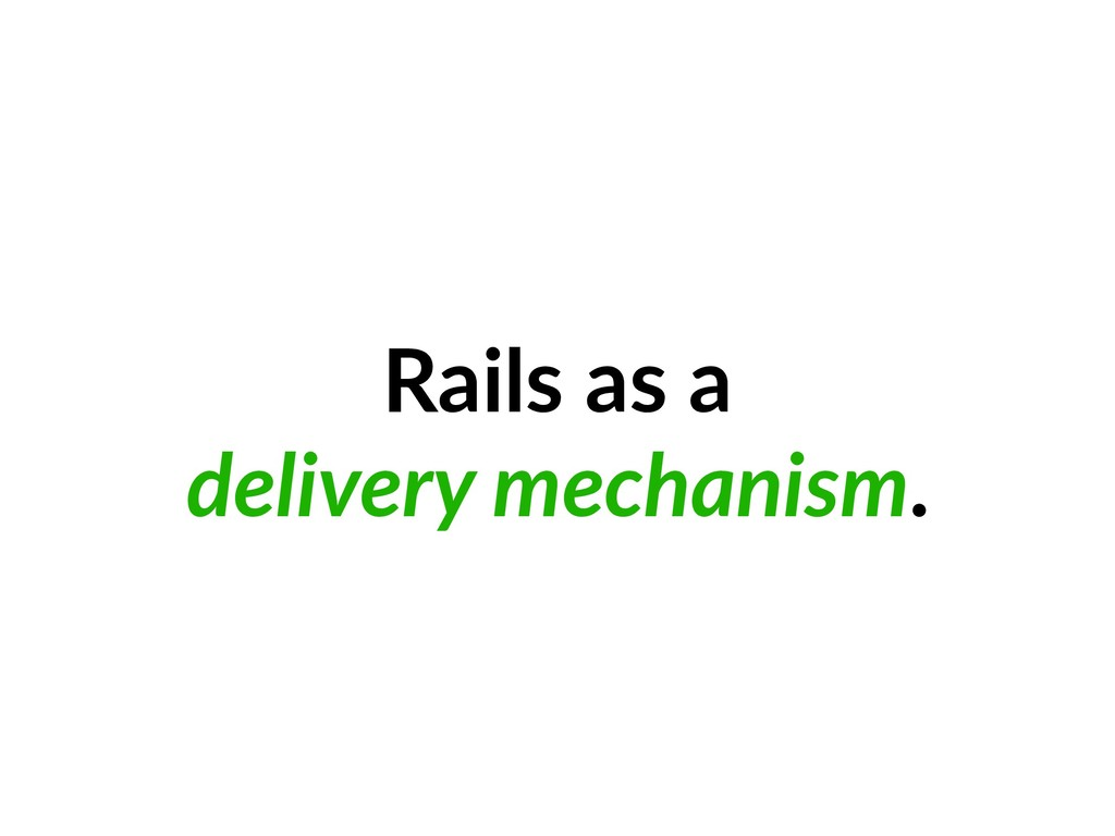 Rails as a delivery mechanism.