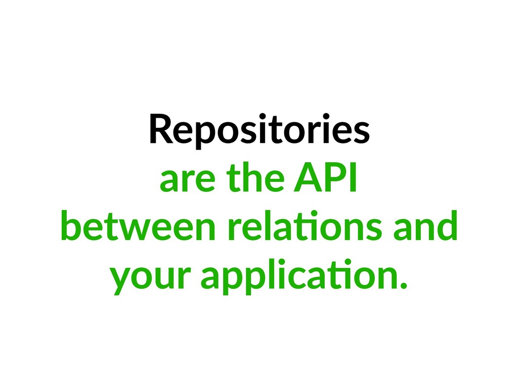 Repositories are the API between rela=ons and y...