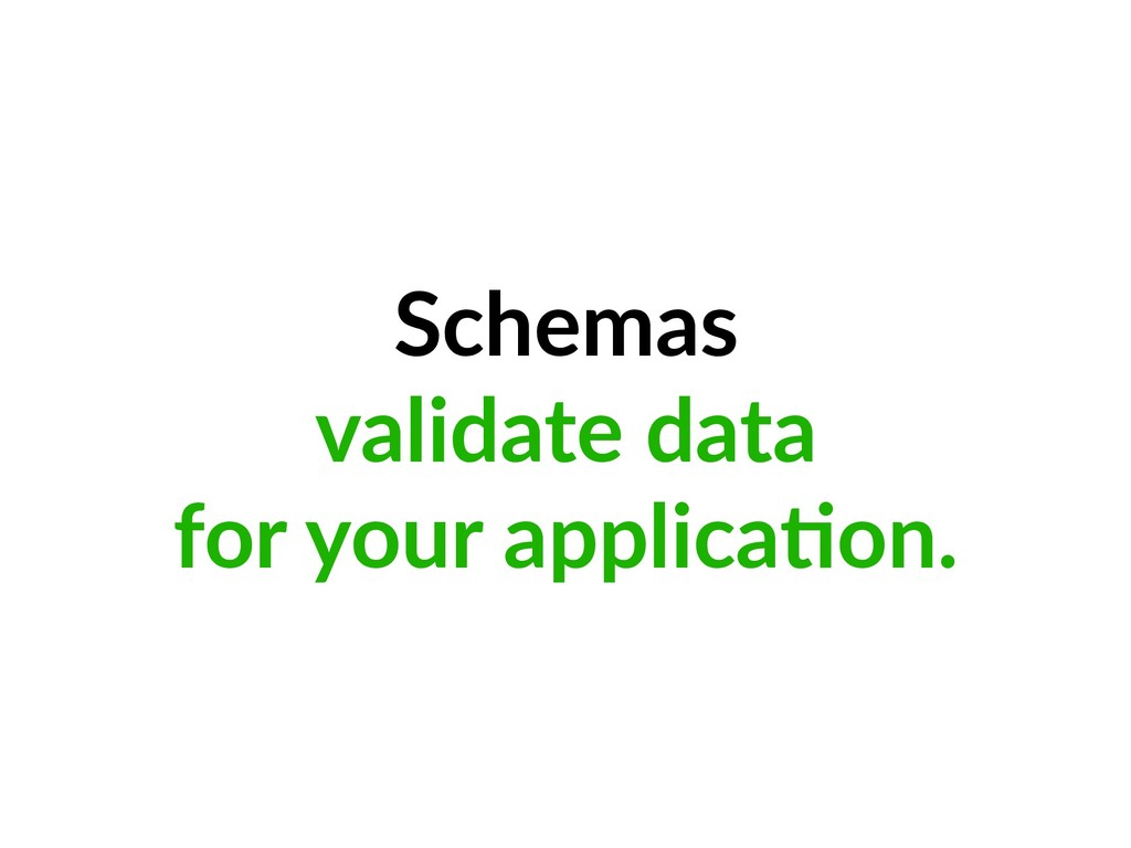 Schemas validate data for your applica=on.