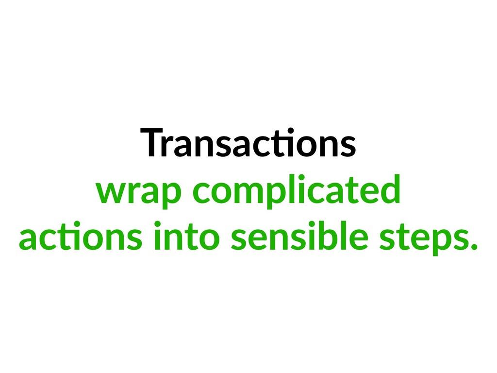 Transac=ons wrap complicated ac=ons into sensib...