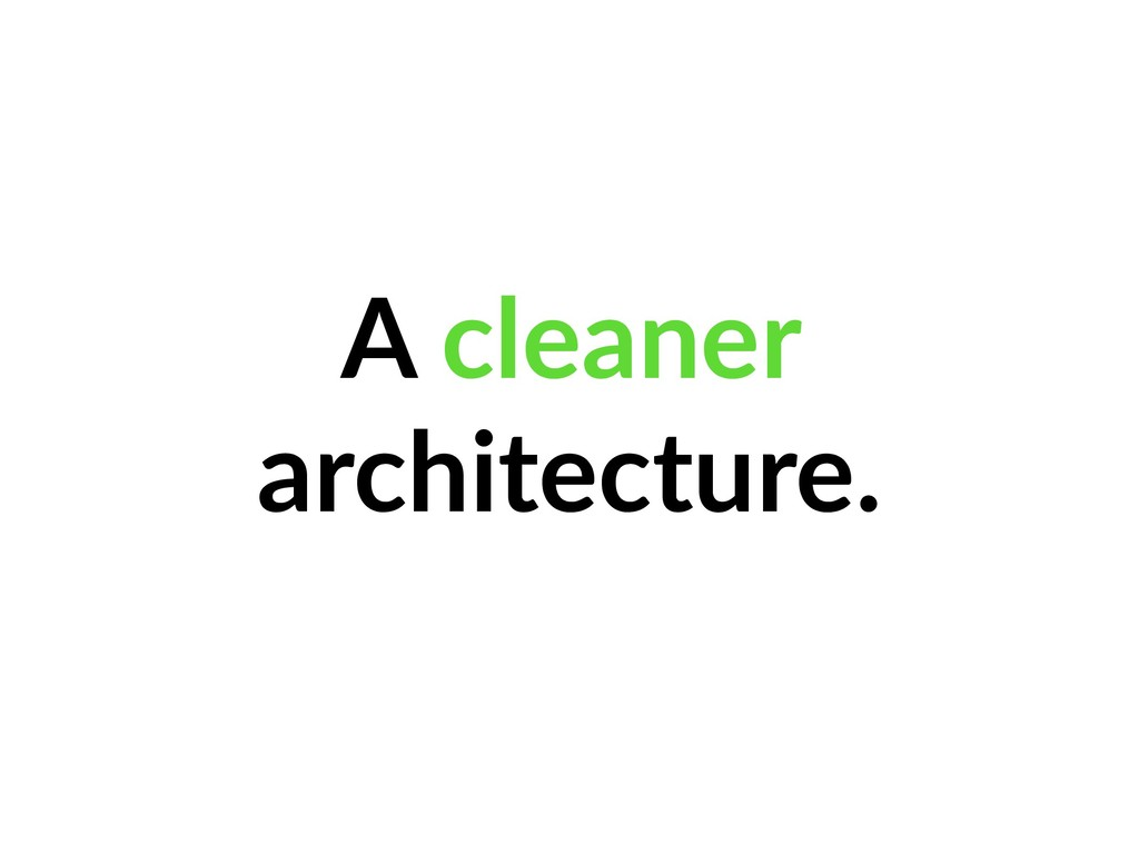 A cleaner architecture.