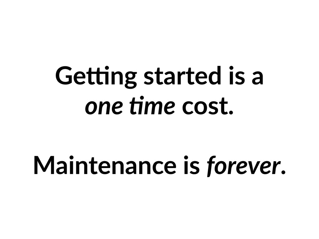 Ge2ng started is a one +me cost. Maintenance is...