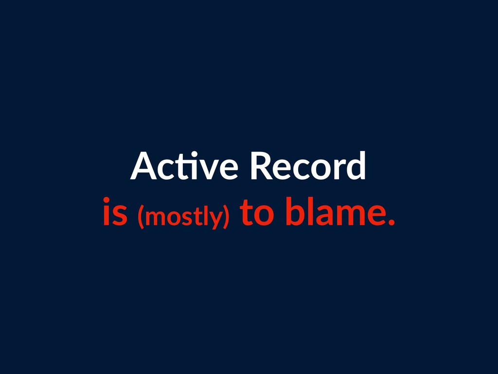 Ac=ve Record is (mostly) to blame.